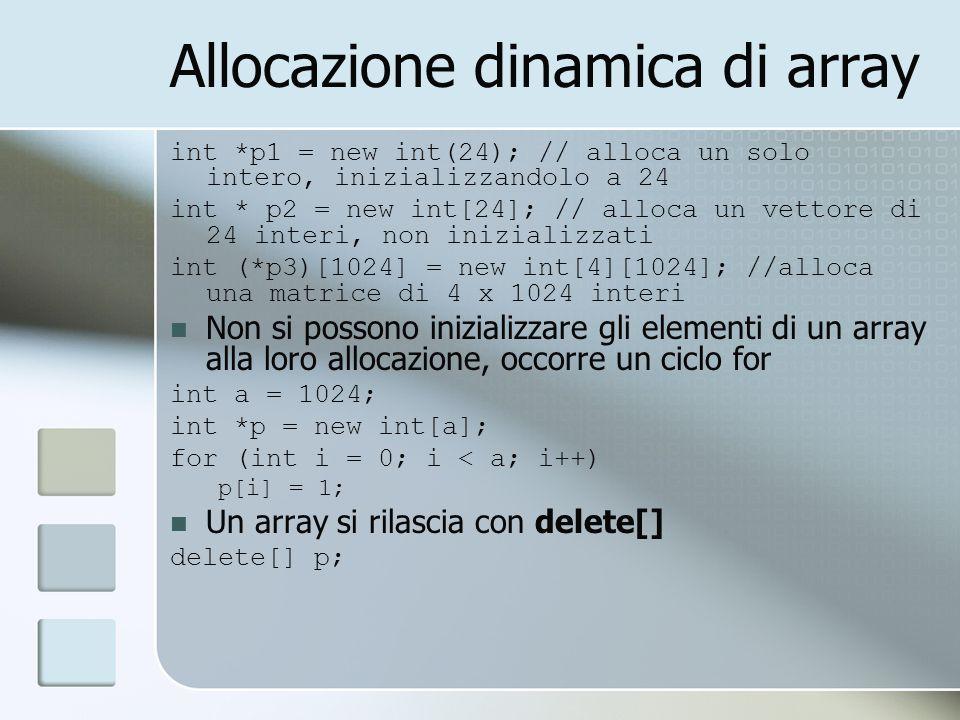 Allocazione dinamica di array int *p1 = new int(24); // alloca un solo intero, inizializzandolo a 24 int * p2 = new int[24]; // alloca un vettore di 2