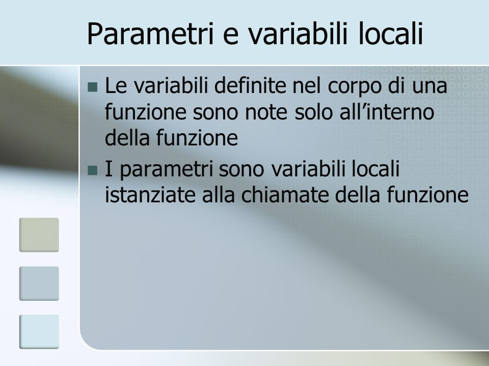 Parametri e variabili locali Le variabili definite nel corpo di una funzione sono note solo allinterno della funzione I parametri sono variabili local