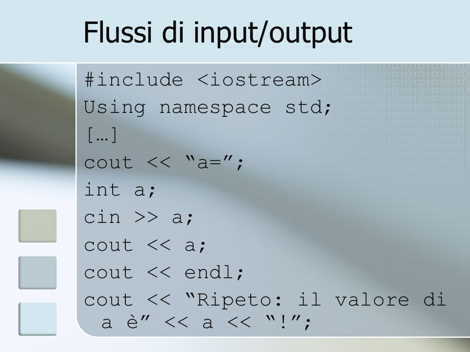 Flussi di input/output #include Using namespace std; […] cout << a=; int a; cin >> a; cout << a; cout << endl; cout << Ripeto: il valore di a è << a <