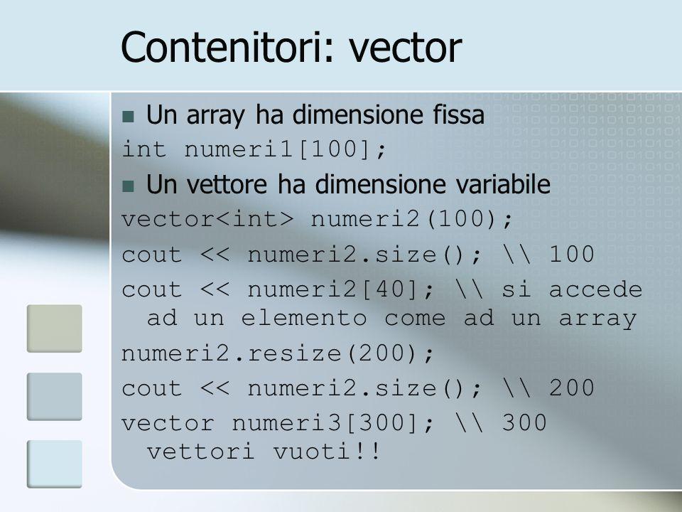 Contenitori: vector Un array ha dimensione fissa int numeri1[100]; Un vettore ha dimensione variabile vector numeri2(100); cout << numeri2.size(); \\