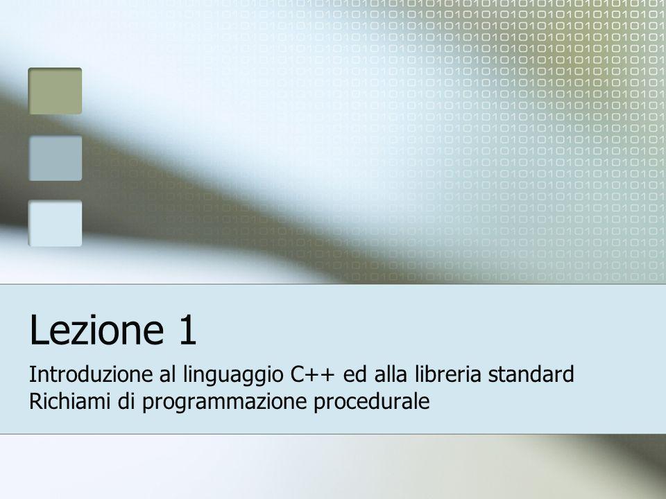 Lezione 1 Introduzione al linguaggio C++ ed alla libreria standard Richiami di programmazione procedurale