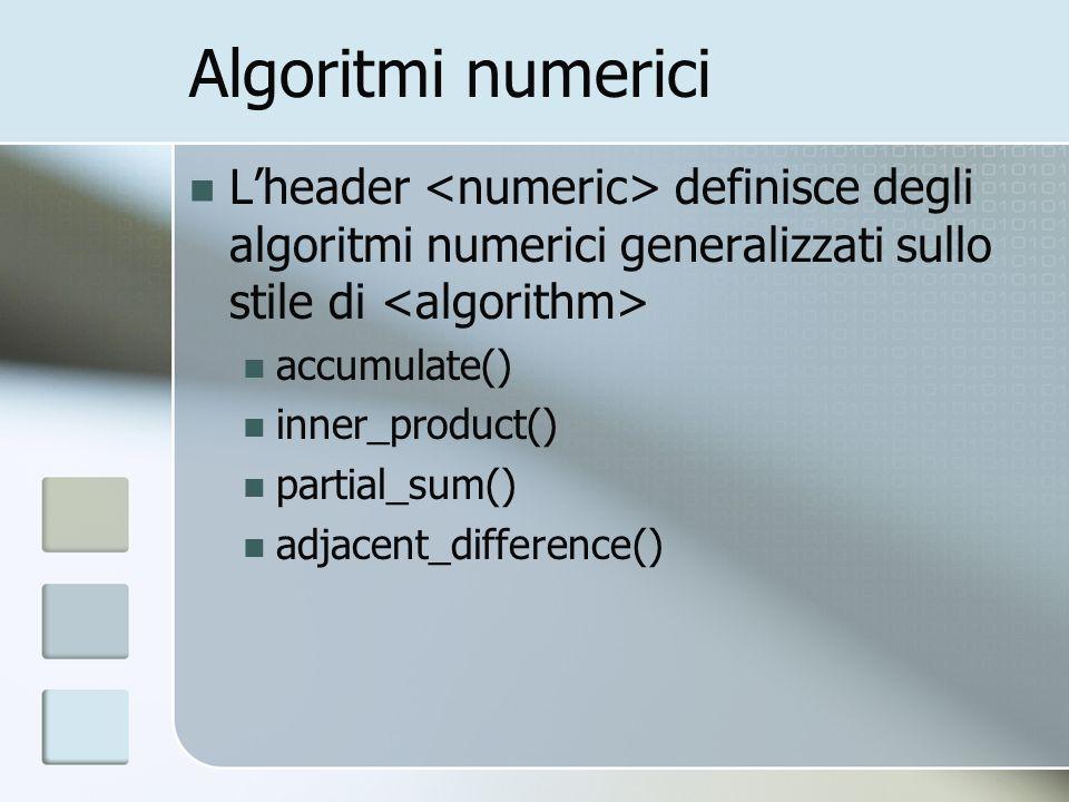 Algoritmi numerici Lheader definisce degli algoritmi numerici generalizzati sullo stile di accumulate() inner_product() partial_sum() adjacent_difference()
