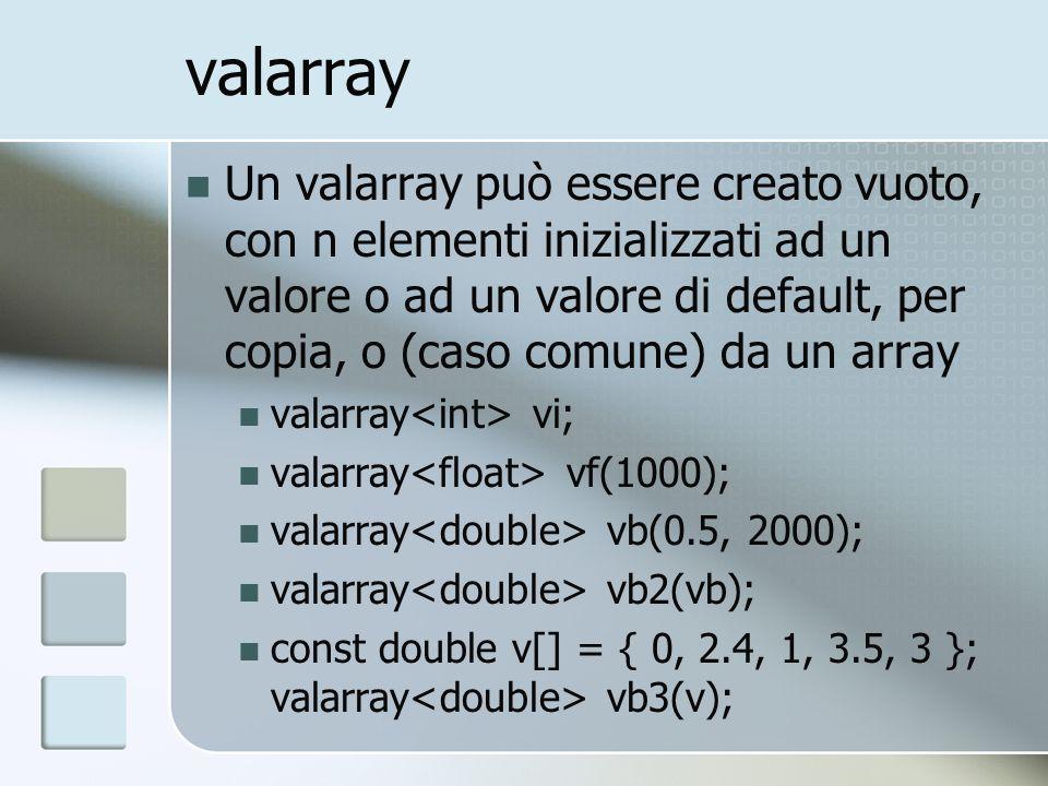 valarray Un valarray può essere creato vuoto, con n elementi inizializzati ad un valore o ad un valore di default, per copia, o (caso comune) da un array valarray vi; valarray vf(1000); valarray vb(0.5, 2000); valarray vb2(vb); const double v[] = { 0, 2.4, 1, 3.5, 3 }; valarray vb3(v);