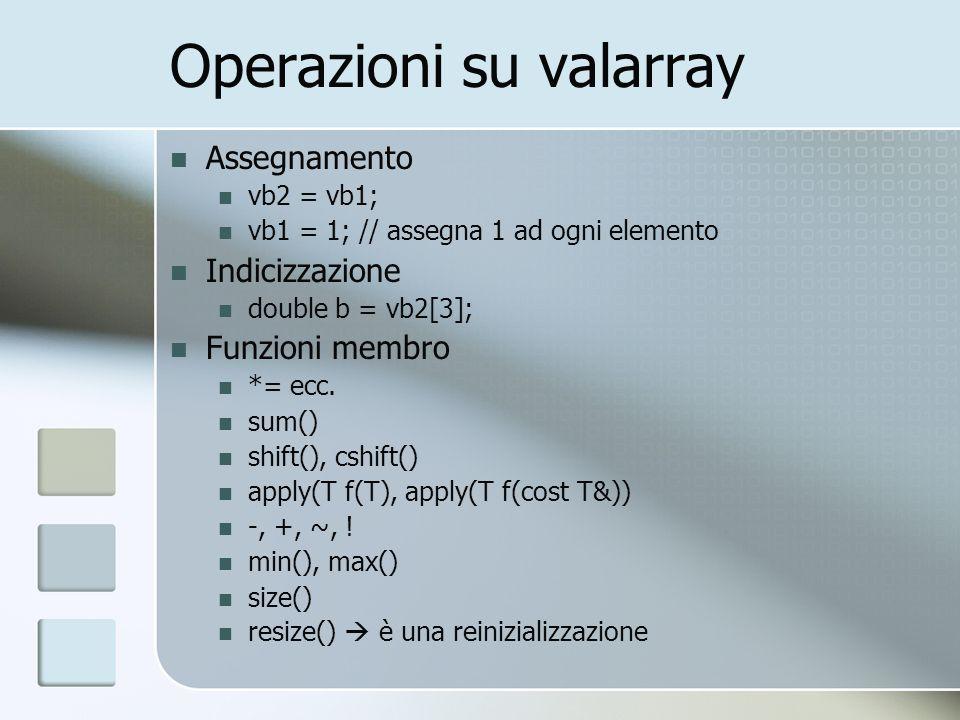 Operazioni su valarray Assegnamento vb2 = vb1; vb1 = 1; // assegna 1 ad ogni elemento Indicizzazione double b = vb2[3]; Funzioni membro *= ecc.