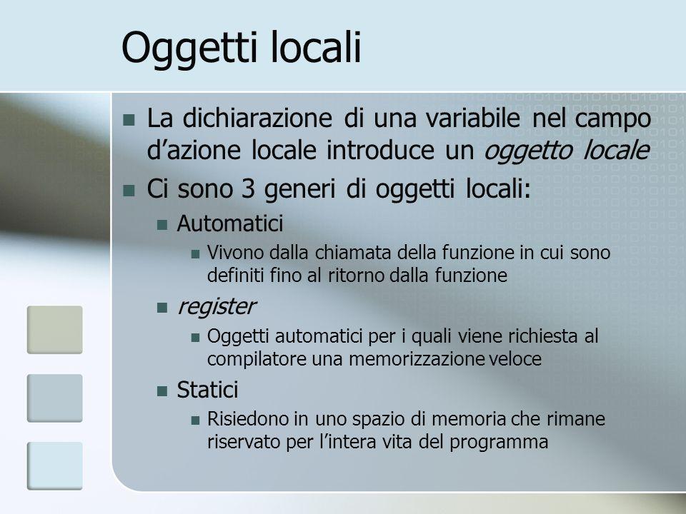 Oggetti locali La dichiarazione di una variabile nel campo dazione locale introduce un oggetto locale Ci sono 3 generi di oggetti locali: Automatici V