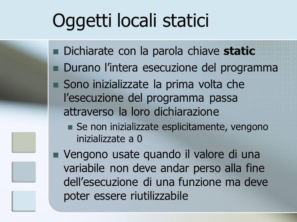 Oggetti locali statici Dichiarate con la parola chiave static Durano lintera esecuzione del programma Sono inizializzate la prima volta che lesecuzion