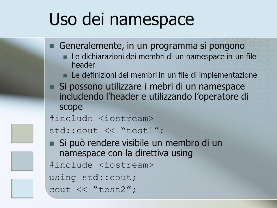Uso dei namespace Generalemente, in un programma si pongono Le dichiarazioni dei membri di un namespace in un file header Le definizioni dei membri in un file di implementazione Si possono utilizzare i mebri di un namespace includendo lheader e utilizzando loperatore di scope #include std::cout << test1; Si può rendere visibile un membro di un namespace con la direttiva using #include using std::cout; cout << test2;