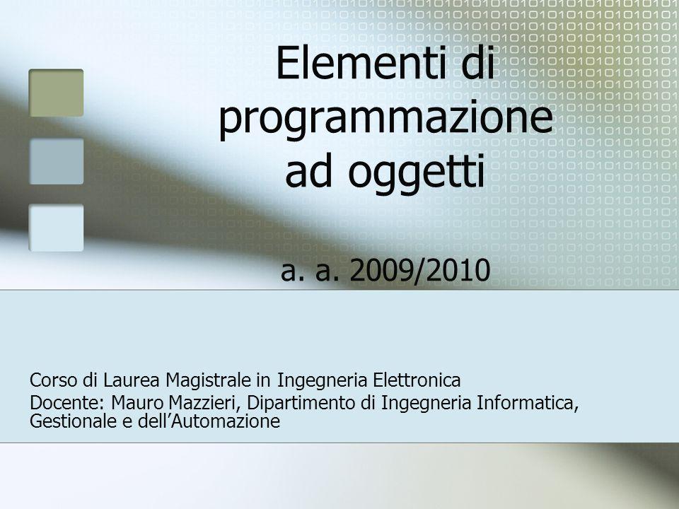 Elementi di programmazione ad oggetti a. a. 2009/2010 Corso di Laurea Magistrale in Ingegneria Elettronica Docente: Mauro Mazzieri, Dipartimento di In