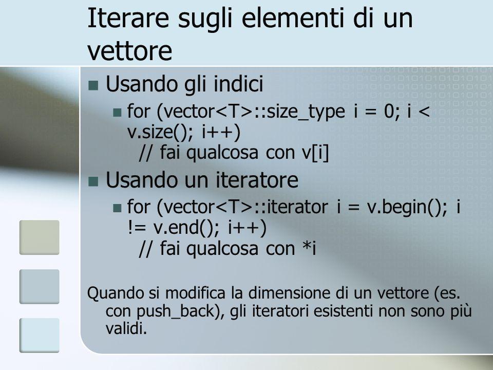Iteratore costante Tutti i contenitori della libreria standard definiscono un iteratore costante vector ::const_iterator i; Literatore costante va usato quando si usano, ma non si modificano, gli elementi del vettore for (vector ::const_iterator i = v.begin(); i != v.end(); i++) cout << *i; Usare *i come se fosse un Lvalue causa un errore di compilazione Il valore delliteratore può essere cambiato, ma non può essere usato literatore per cambiare il valore riferito const vector ::iterator i = v.begin(); Literatore non può essere cambiato, ma lelemento riferito sì.