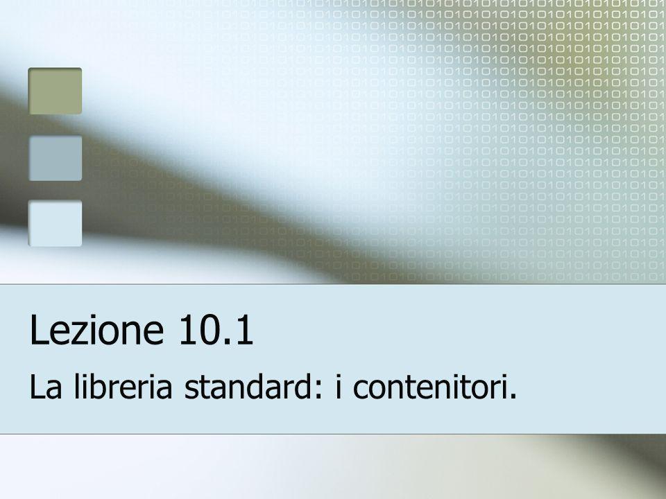 Lezione 10.1 La libreria standard: i contenitori.