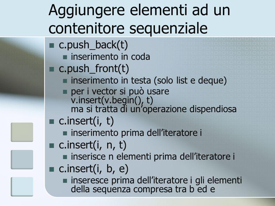 Aggiungere elementi ad un contenitore sequenziale c.push_back(t) inserimento in coda c.push_front(t) inserimento in testa (solo list e deque) per i ve