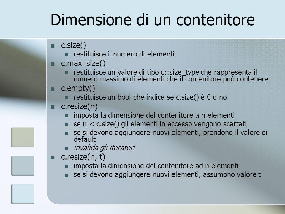 Dimensione di un contenitore c.size() restituisce il numero di elementi c.max_size() restituisce un valore di tipo c::size_type che rappresenta il num
