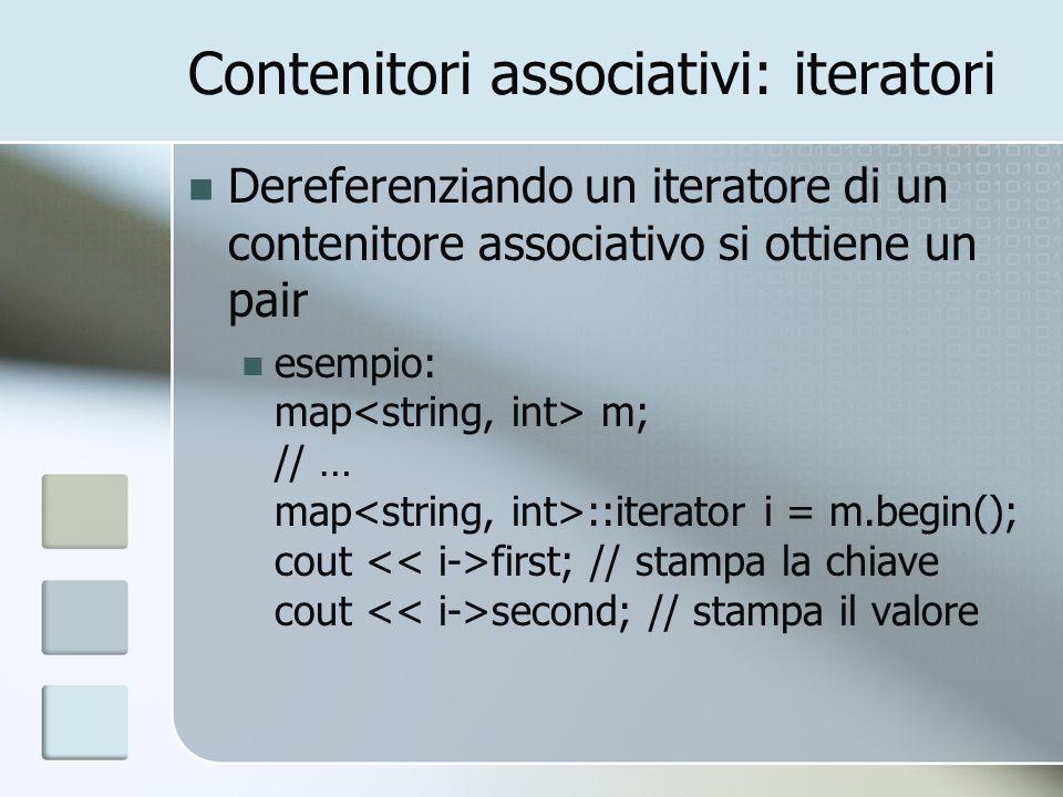 Contenitori associativi: iteratori Dereferenziando un iteratore di un contenitore associativo si ottiene un pair esempio: map m; // … map ::iterator i