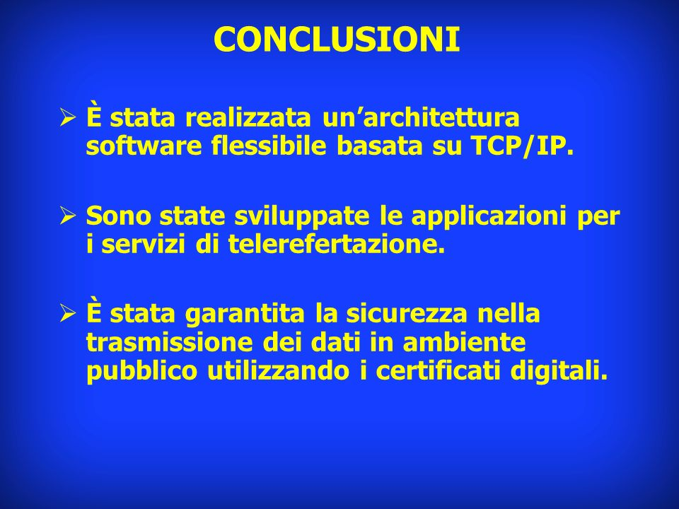 CONCLUSIONI È stata realizzata unarchitettura software flessibile basata su TCP/IP. Sono state sviluppate le applicazioni per i servizi di telereferta