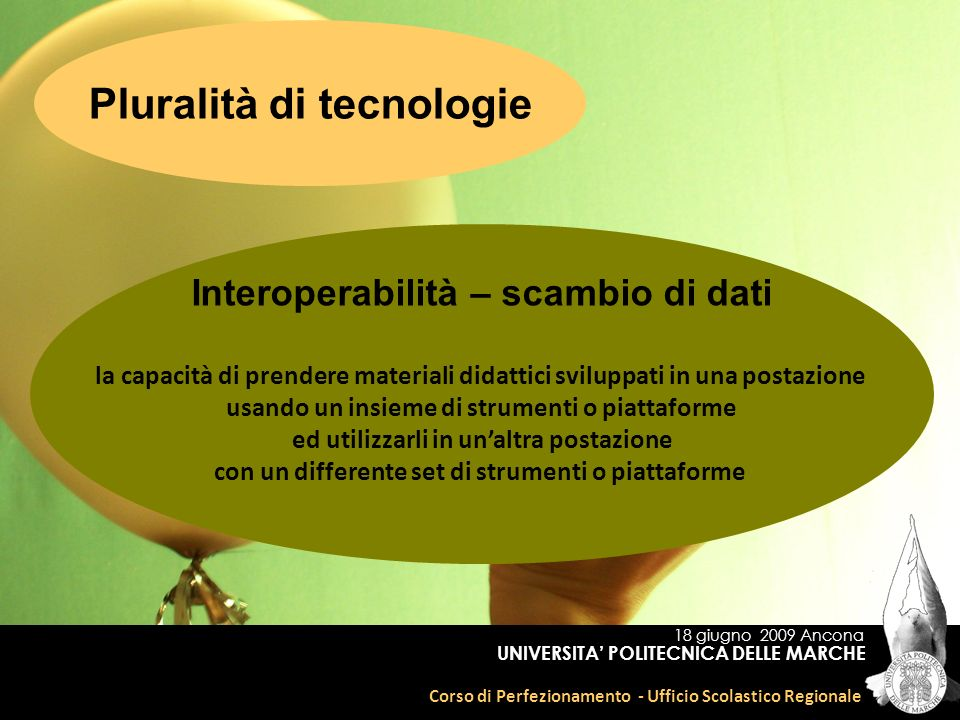 18 giugno 2009 Ancona Corso di Perfezionamento - Ufficio Scolastico Regionale UNIVERSITA POLITECNICA DELLE MARCHE Pluralità di tecnologie Interoperabi