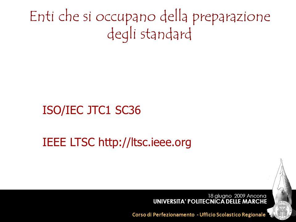 18 giugno 2009 Ancona Corso di Perfezionamento - Ufficio Scolastico Regionale UNIVERSITA POLITECNICA DELLE MARCHE Enti che si occupano della preparazione degli standard IEEE LTSC http://ltsc.ieee.org ISO/IEC JTC1 SC36