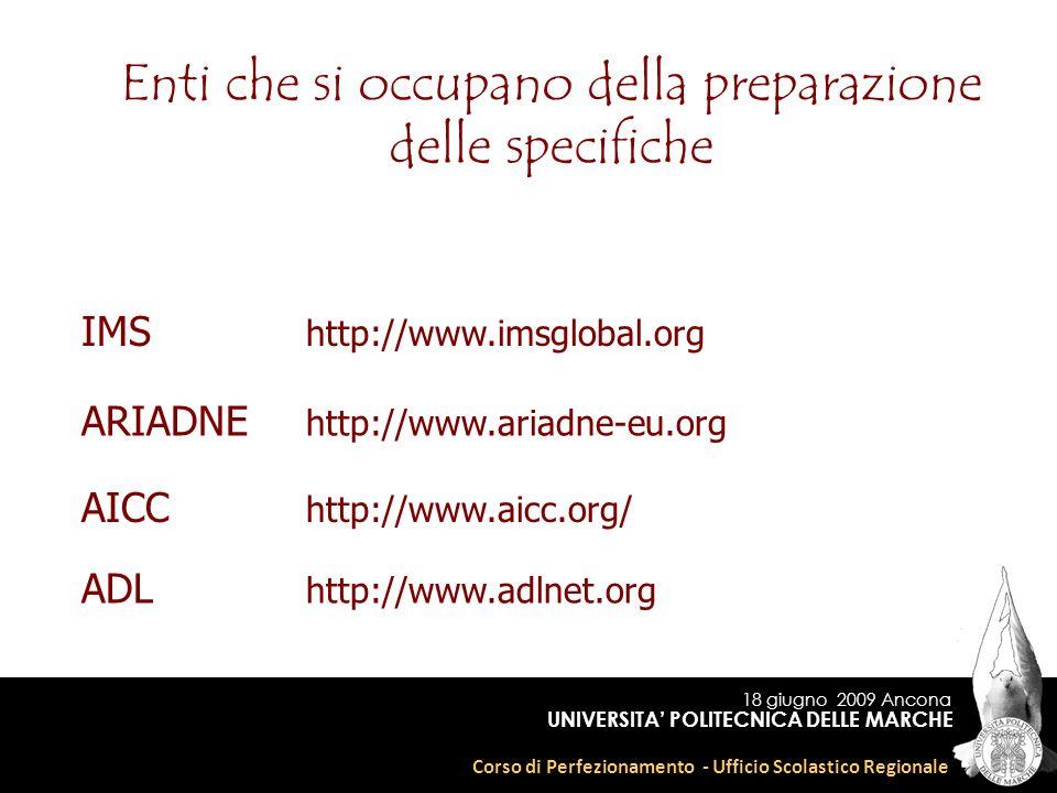 18 giugno 2009 Ancona Corso di Perfezionamento - Ufficio Scolastico Regionale UNIVERSITA POLITECNICA DELLE MARCHE Enti che si occupano della preparazione delle specifiche IMS http://www.imsglobal.org ARIADNE http://www.ariadne-eu.org AICC http://www.aicc.org/ ADL http://www.adlnet.org