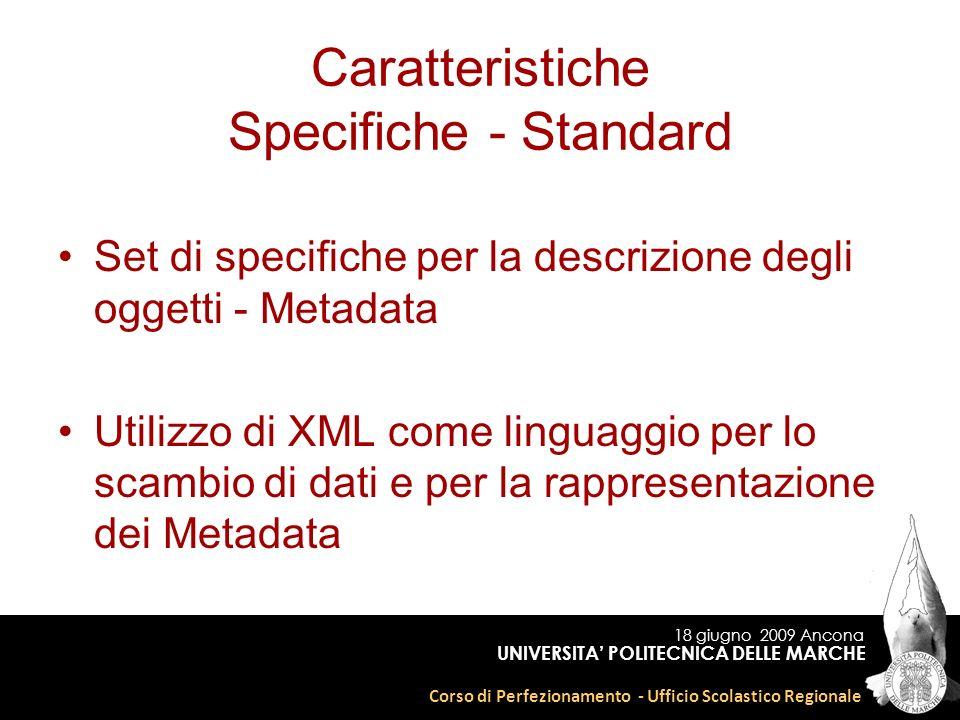 18 giugno 2009 Ancona Corso di Perfezionamento - Ufficio Scolastico Regionale UNIVERSITA POLITECNICA DELLE MARCHE Caratteristiche Specifiche - Standard Set di specifiche per la descrizione degli oggetti - Metadata Utilizzo di XML come linguaggio per lo scambio di dati e per la rappresentazione dei Metadata
