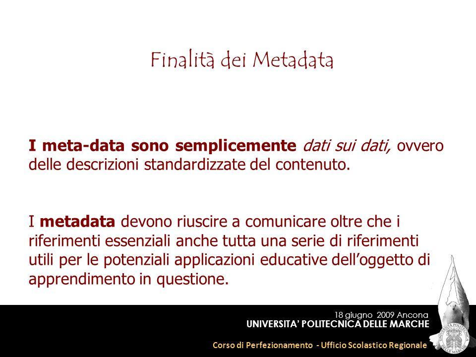 18 giugno 2009 Ancona Corso di Perfezionamento - Ufficio Scolastico Regionale UNIVERSITA POLITECNICA DELLE MARCHE Finalità dei Metadata I meta-data sono semplicemente dati sui dati, ovvero delle descrizioni standardizzate del contenuto.