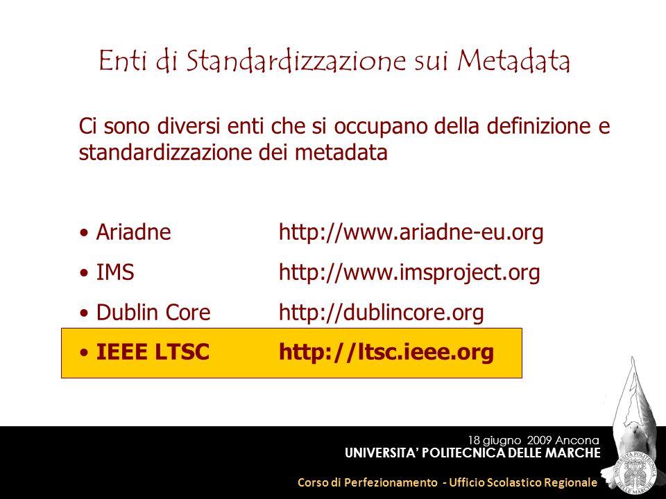 18 giugno 2009 Ancona Corso di Perfezionamento - Ufficio Scolastico Regionale UNIVERSITA POLITECNICA DELLE MARCHE Enti di Standardizzazione sui Metadata Ci sono diversi enti che si occupano della definizione e standardizzazione dei metadata Ariadnehttp://www.ariadne-eu.org IMShttp://www.imsproject.org Dublin Corehttp://dublincore.org IEEE LTSChttp://ltsc.ieee.org