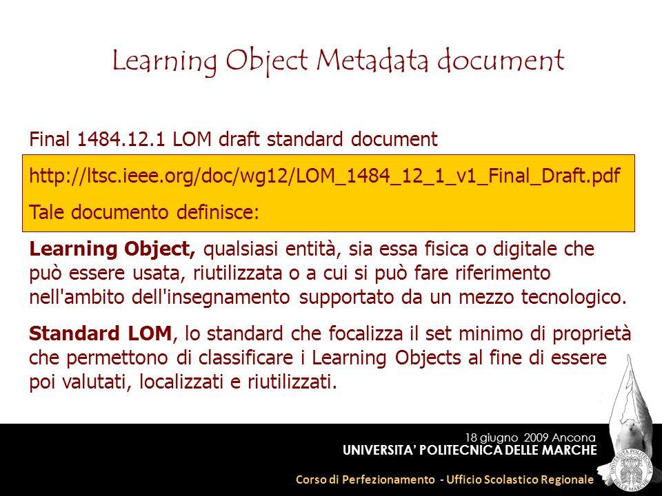 18 giugno 2009 Ancona Corso di Perfezionamento - Ufficio Scolastico Regionale UNIVERSITA POLITECNICA DELLE MARCHE Learning Object Metadata document Final 1484.12.1 LOM draft standard document http://ltsc.ieee.org/doc/wg12/LOM_1484_12_1_v1_Final_Draft.pdf Tale documento definisce: Learning Object, qualsiasi entità, sia essa fisica o digitale che può essere usata, riutilizzata o a cui si può fare riferimento nell ambito dell insegnamento supportato da un mezzo tecnologico.