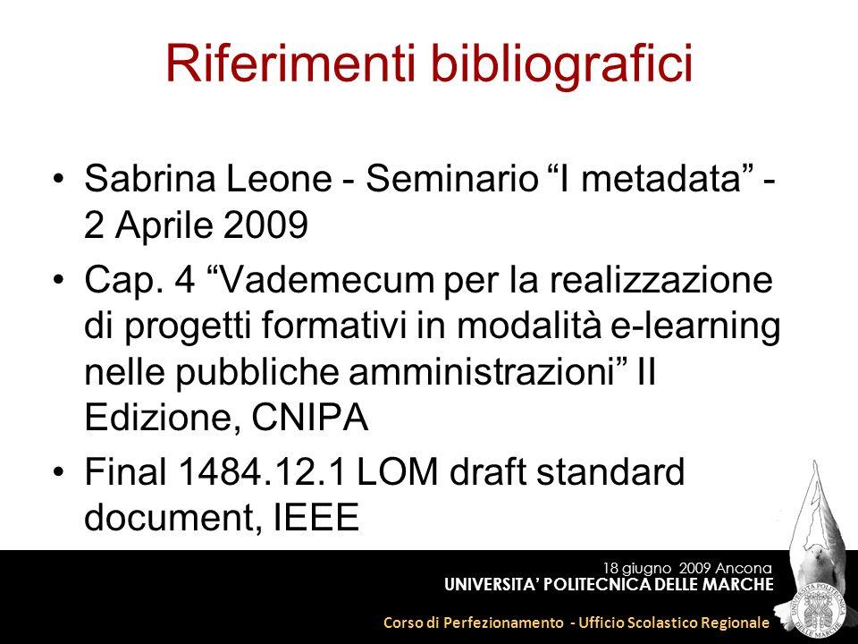 18 giugno 2009 Ancona Corso di Perfezionamento - Ufficio Scolastico Regionale UNIVERSITA POLITECNICA DELLE MARCHE Riferimenti bibliografici Sabrina Leone - Seminario I metadata - 2 Aprile 2009 Cap.
