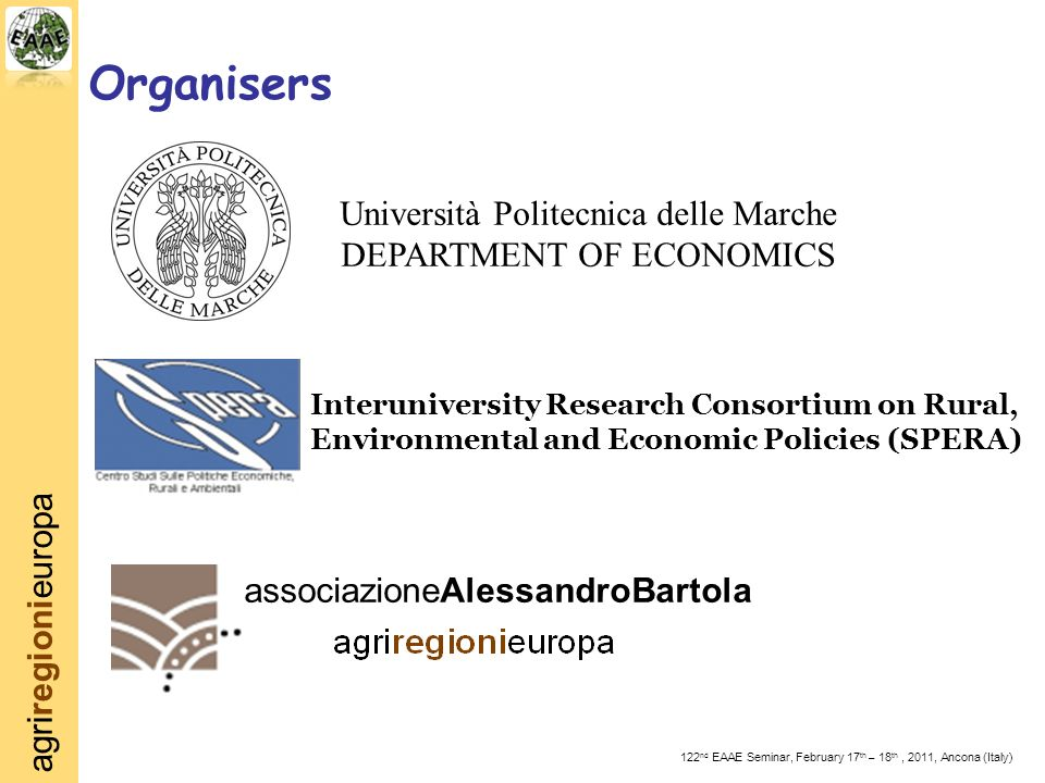agriregionieuropa 122 nd EAAE Seminar, February 17 th – 18 th, 2011, Ancona (Italy) Organisers associazioneAlessandroBartola Interuniversity Research Consortium on Rural, Environmental and Economic Policies (SPERA) Università Politecnica delle Marche DEPARTMENT OF ECONOMICS