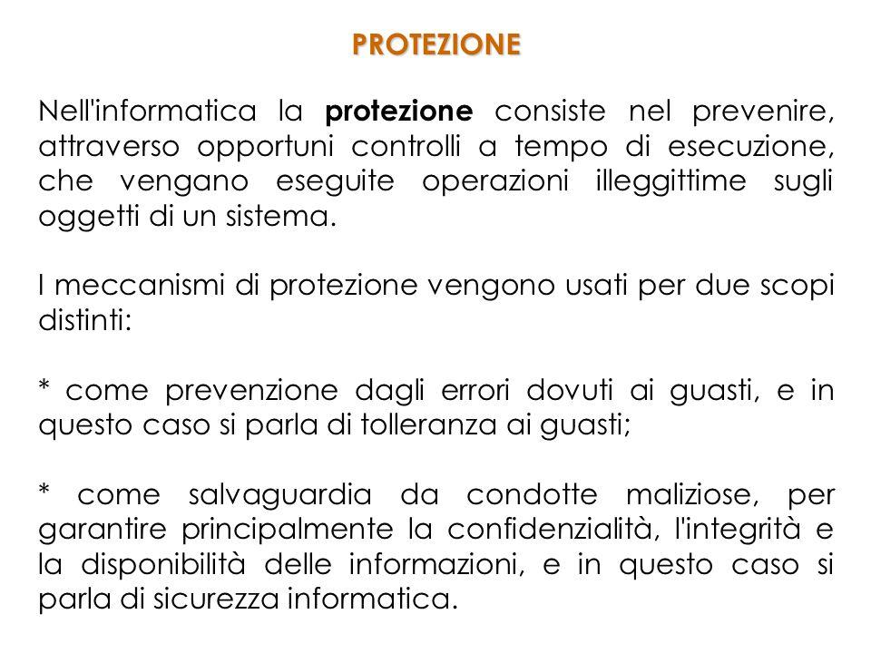 Nell informatica la protezione consiste nel prevenire, attraverso opportuni controlli a tempo di esecuzione, che vengano eseguite operazioni illeggittime sugli oggetti di un sistema.