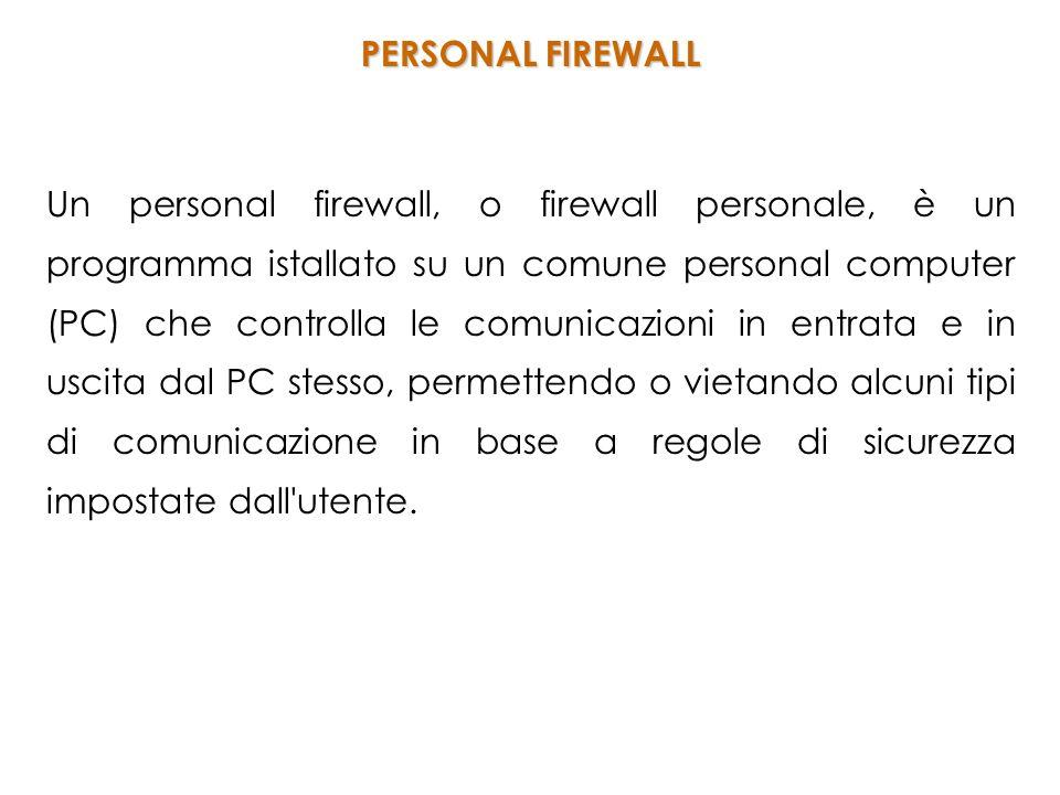 Un personal firewall, o firewall personale, è un programma istallato su un comune personal computer (PC) che controlla le comunicazioni in entrata e in uscita dal PC stesso, permettendo o vietando alcuni tipi di comunicazione in base a regole di sicurezza impostate dall utente.