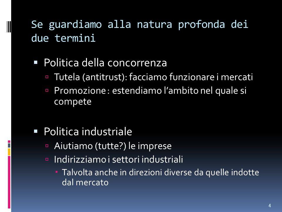 Se guardiamo alla natura profonda dei due termini Politica della concorrenza Tutela (antitrust): facciamo funzionare i mercati Promozione : estendiamo lambito nel quale si compete Politica industriale Aiutiamo (tutte ) le imprese Indirizziamo i settori industriali Talvolta anche in direzioni diverse da quelle indotte dal mercato 4