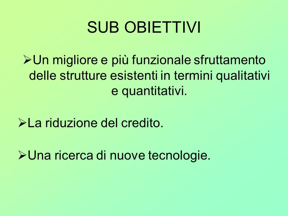 SUB OBIETTIVI Un migliore e più funzionale sfruttamento delle strutture esistenti in termini qualitativi e quantitativi. La riduzione del credito. Una