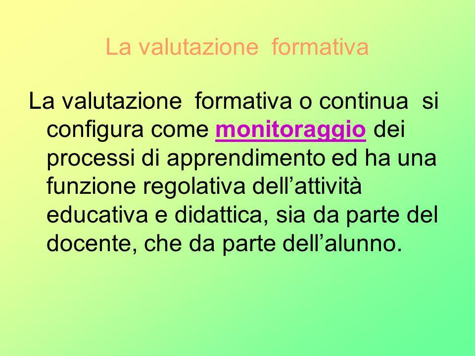 La valutazione formativa La valutazione formativa o continua si configura come monitoraggio dei processi di apprendimento ed ha una funzione regolativ