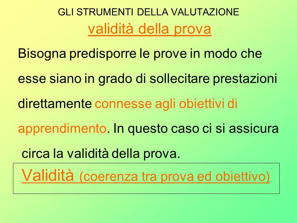 GLI STRUMENTI DELLA VALUTAZIONE validità della prova Bisogna predisporre le prove in modo che esse siano in grado di sollecitare prestazioni direttame