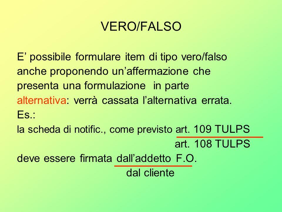 VERO/FALSO E possibile formulare item di tipo vero/falso anche proponendo unaffermazione che presenta una formulazione in parte alternativa: verrà cas