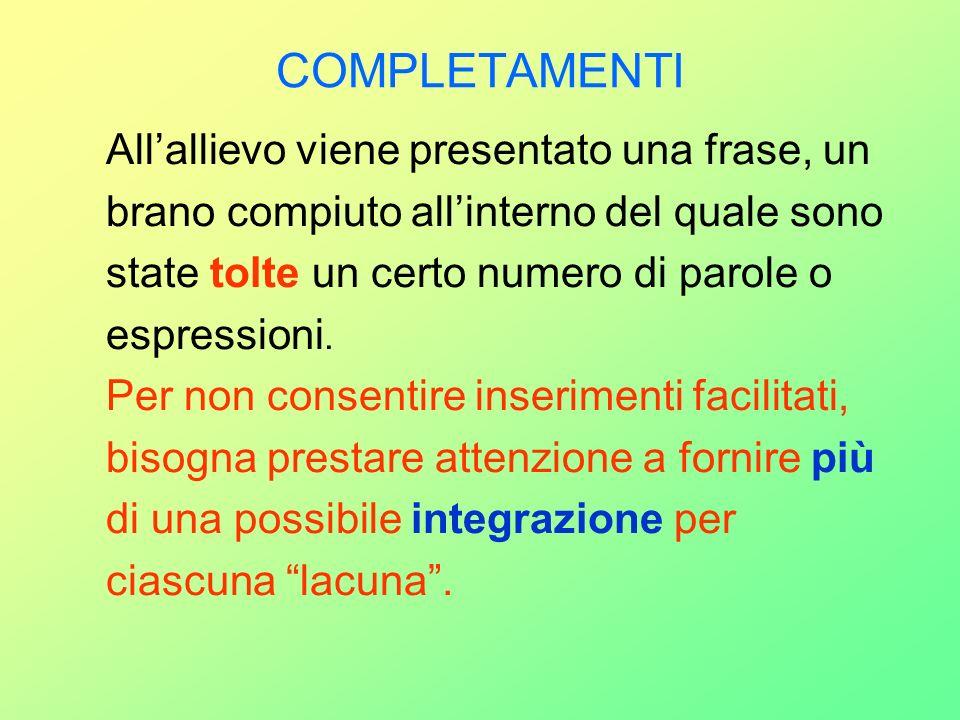 COMPLETAMENTI Allallievo viene presentato una frase, un brano compiuto allinterno del quale sono state tolte un certo numero di parole o espressioni.