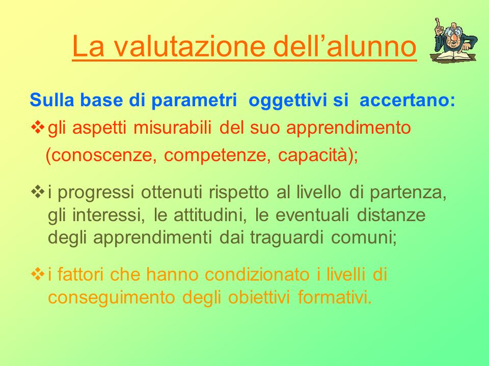 La valutazione dellalunno Sulla base di parametri oggettivi si accertano: gli aspetti misurabili del suo apprendimento (conoscenze, competenze, capaci
