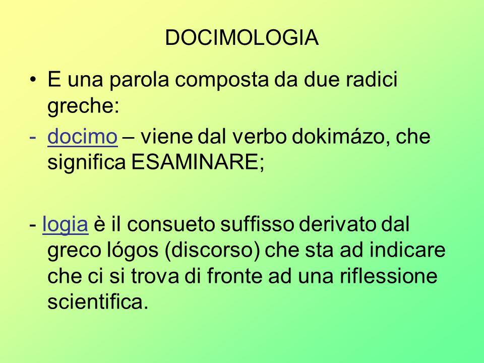 DOCIMOLOGIA E una parola composta da due radici greche: -docimo – viene dal verbo dokimázo, che significa ESAMINARE; - logia è il consueto suffisso de