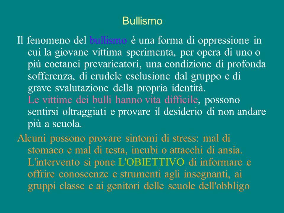 Bullismo Il fenomeno del bullismo è una forma di oppressione in cui la giovane vittima sperimenta, per opera di uno o più coetanei prevaricatori, una condizione di profonda sofferenza, di crudele esclusione dal gruppo e di grave svalutazione della propria identità.