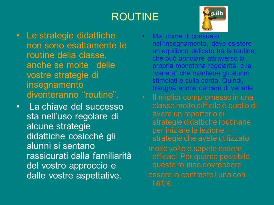 ROUTINE Le strategie didattiche non sono esattamente le routine della classe, anche se molte delle vostre strategie di insegnamento diventeranno routine.