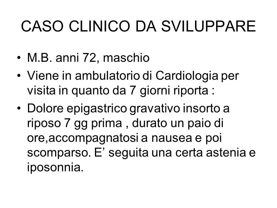 CASO CLINICO DA SVILUPPARE M.B. anni 72, maschio Viene in ambulatorio di Cardiologia per visita in quanto da 7 giorni riporta : Dolore epigastrico gra