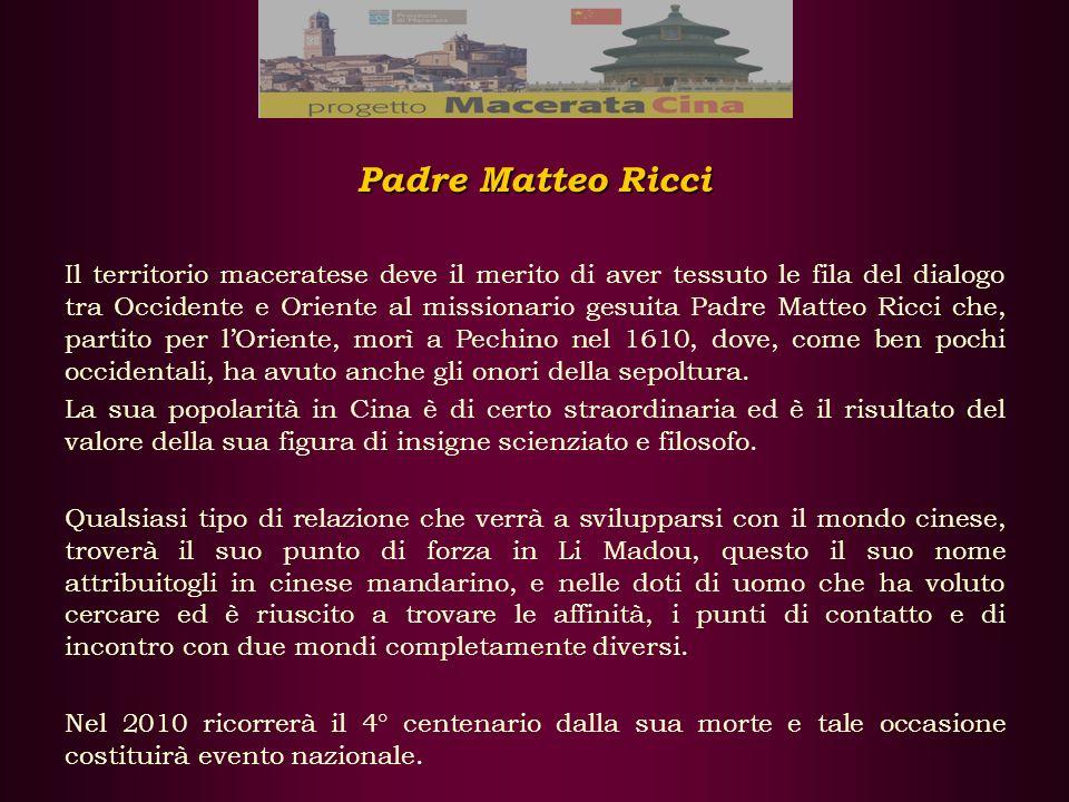 Padre Matteo Ricci Il territorio maceratese deve il merito di aver tessuto le fila del dialogo tra Occidente e Oriente al missionario gesuita Padre Matteo Ricci che, partito per lOriente, morì a Pechino nel 1610, dove, come ben pochi occidentali, ha avuto anche gli onori della sepoltura.