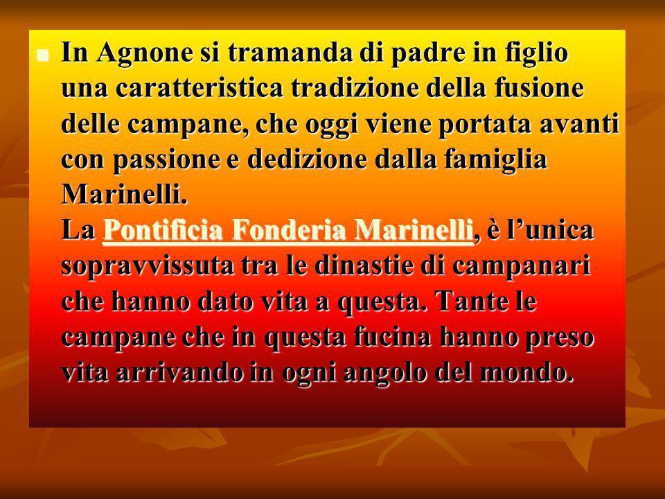 In Agnone si tramanda di padre in figlio una caratteristica tradizione della fusione delle campane, che oggi viene portata avanti con passione e dedizione dalla famiglia Marinelli.