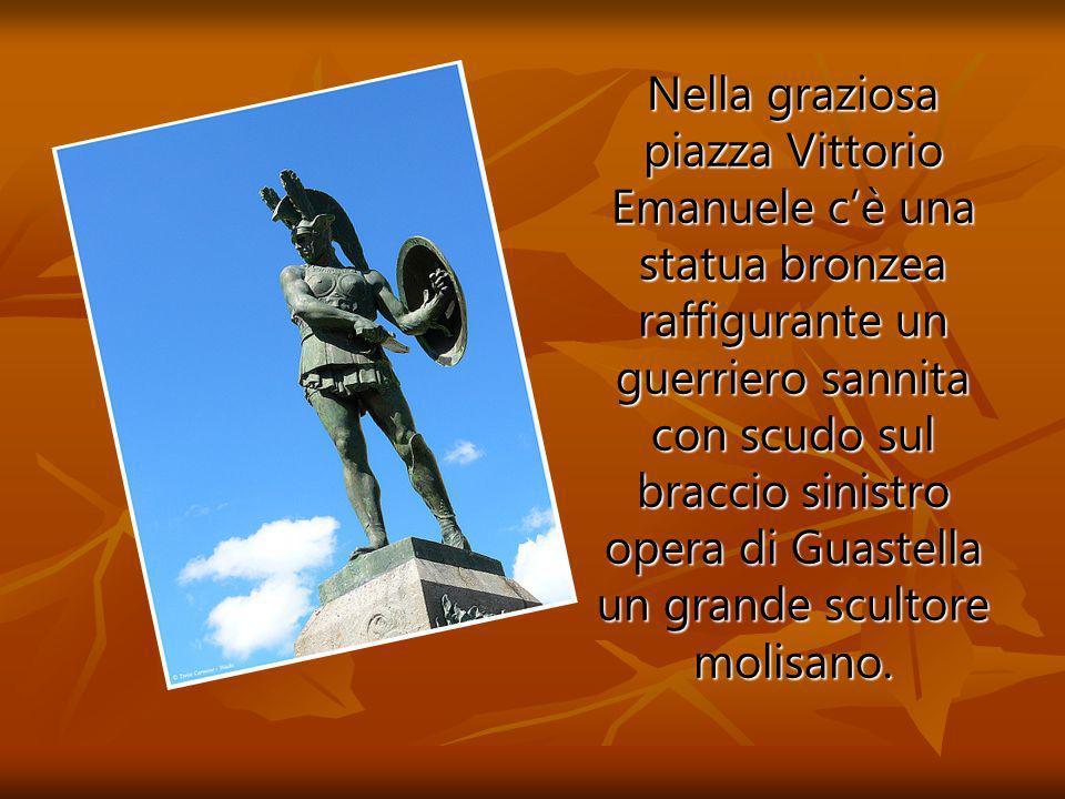 Nella graziosa piazza Vittorio Emanuele cè una statua bronzea raffigurante un guerriero sannita con scudo sul braccio sinistro opera di Guastella un grande scultore molisano.