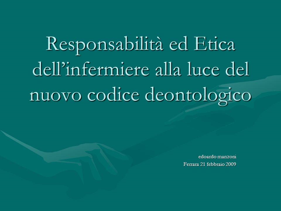 Responsabilità ed Etica dellinfermiere alla luce del nuovo codice deontologico edoardo manzoni Ferrara 21 febbraio 2009
