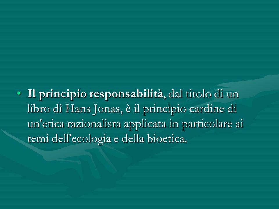 Il principio responsabilità, dal titolo di un libro di Hans Jonas, è il principio cardine di un'etica razionalista applicata in particolare ai temi de