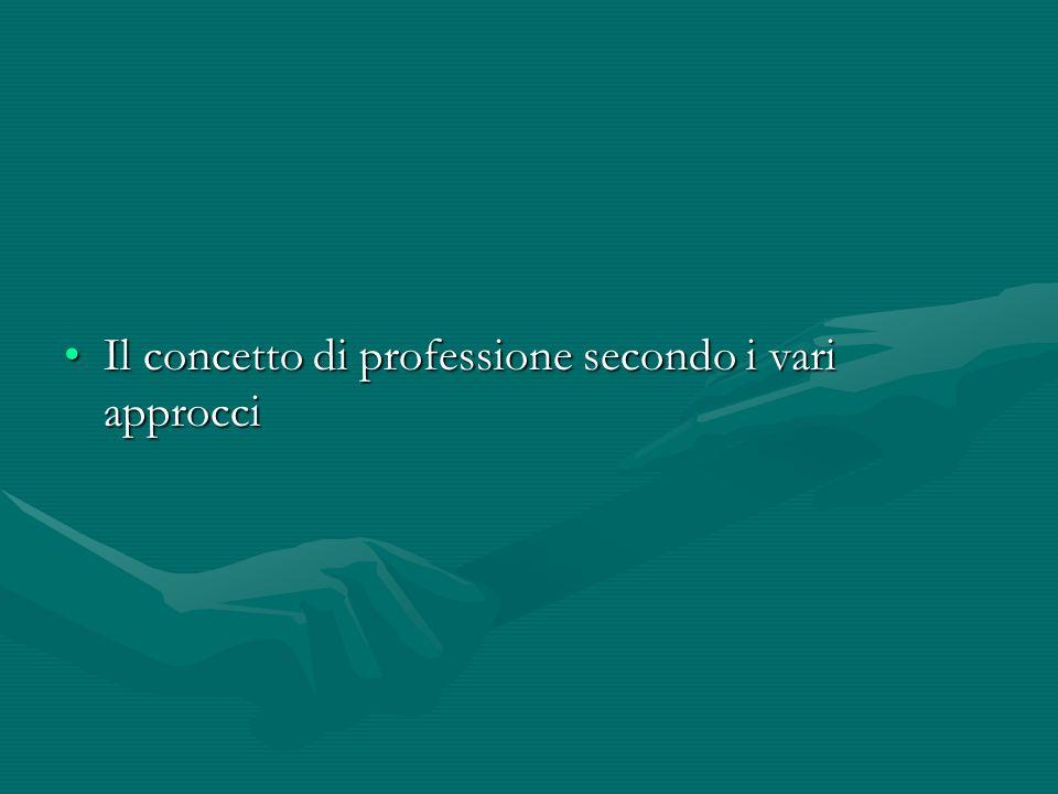 Il concetto di professione secondo i vari approcciIl concetto di professione secondo i vari approcci