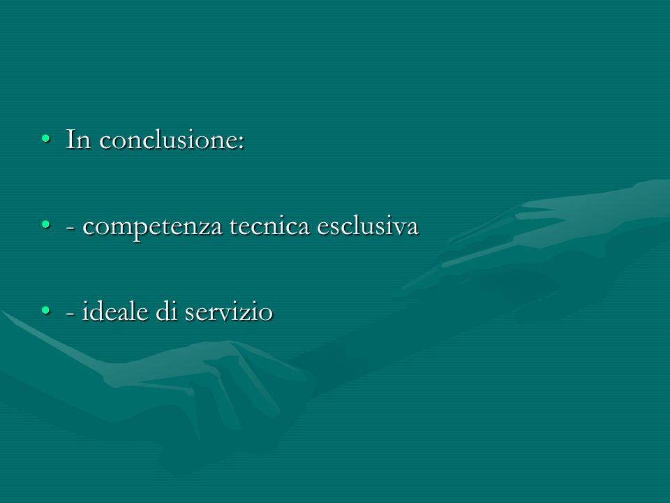 In conclusione:In conclusione: - competenza tecnica esclusiva- competenza tecnica esclusiva - ideale di servizio- ideale di servizio