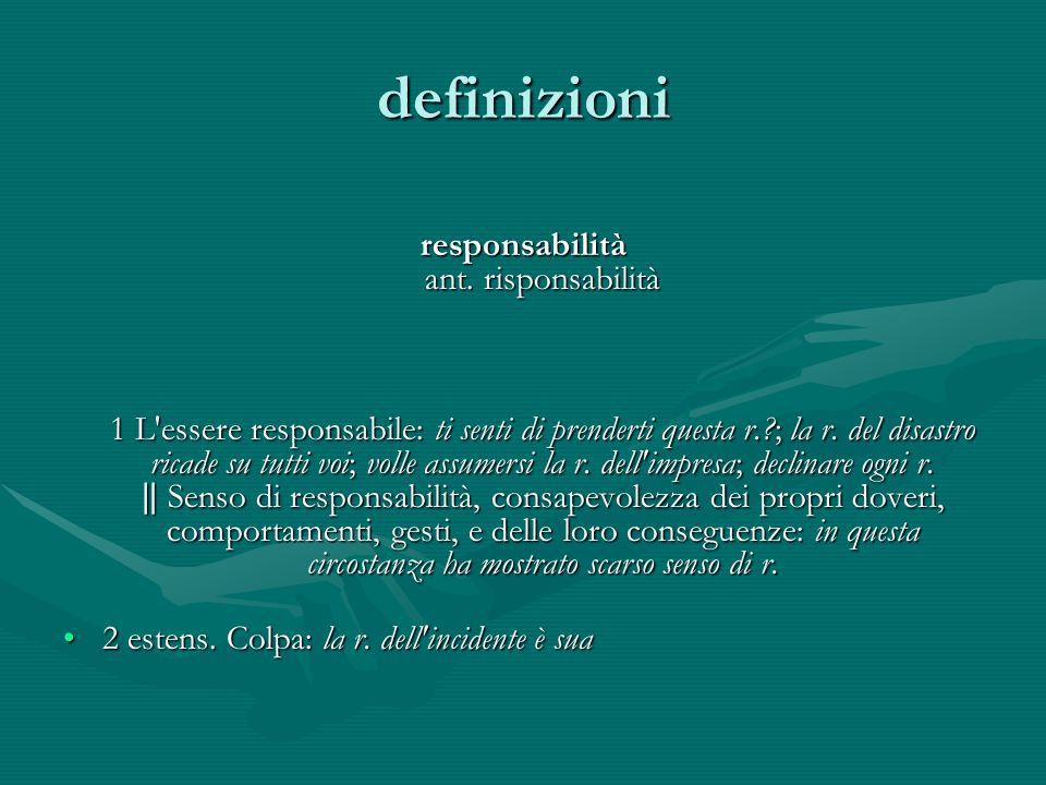 definizioni responsabilità ant. risponsabilità 1 L'essere responsabile: ti senti di prenderti questa r.?; la r. del disastro ricade su tutti voi; voll