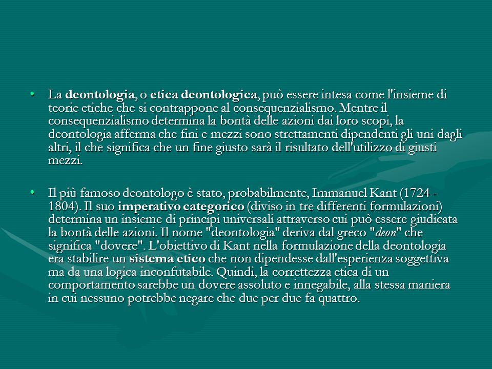 La deontologia, o etica deontologica, può essere intesa come l'insieme di teorie etiche che si contrappone al consequenzialismo. Mentre il consequenzi