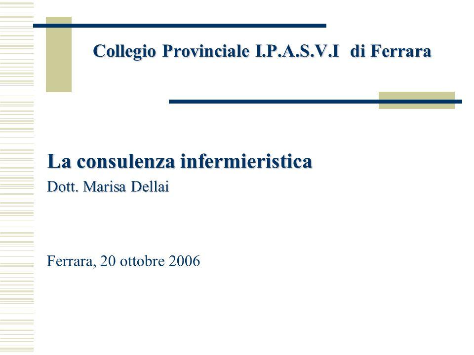 Collegio Provinciale I.P.A.S.V.I di Ferrara La consulenza infermieristica Dott. Marisa Dellai Ferrara, 20 ottobre 2006